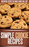 Cookie Recipes: A Collection Of Essential Cookies Recipes-From Classic Favorites To Creative Confections. (Simple Recipe Series)