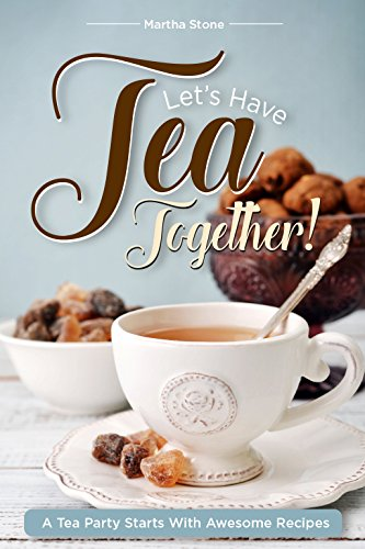 Let's Have Tea Together!!!: A Tea Party Starts with Awesome Recipes! by Martha Stone