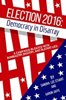 Election 2016: Democracy in Disarray: A Campaign Bloated with Bombastry, Bigotry, and Blatant Lies