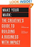 Make Your Mark: The Creative's Guide to Building a Business with Impact (The 99U Book Series)
