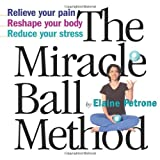 The Miracle Ball Method: Relieve Your Pain, Reshape Your Body, Reduce Your Stressby Elaine Petrone