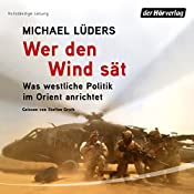 Wer den Wind sät: Was westliche Politik im Orient anrichtet | [Michael Lüders]