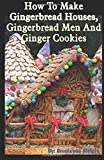 How to Make Gingerbread Houses, Gingerbread Men and Ginger Cookies