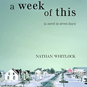 A Week of This: A Novel in Seven Days | [Nathan Whitlock]