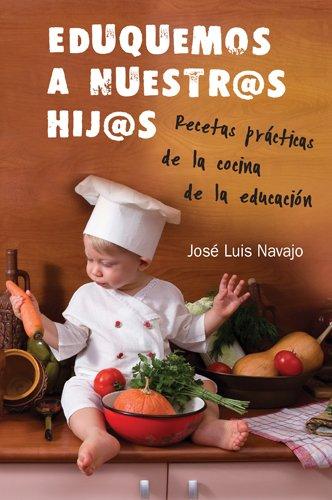 Eduquemos A Nuestros Hij@s: Recetas Practicas de la Cocina de la Educacion = Educate Our Children