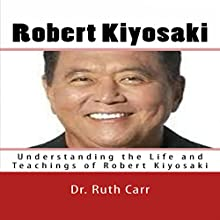 Robert Kiyosaki: Understanding the Life and Teachings of Robert Kiyosaki Audiobook by Dr. Ruth Carr Narrated by Jared Frederickson