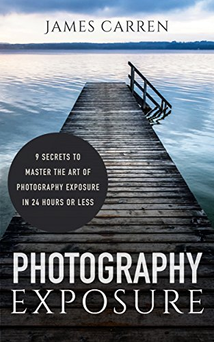 PHOTOGRAPHY: Photography Exposure - 9 Secrets to Master The Art of Photography Exposure In 24h or Less (Photography, Photoshop, Photography Books, Photography Exposure, Digital Photography)