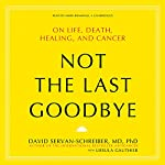 Not the Last Goodbye: On Life, Death, Healing, and Cancer | David Servan-Schreiber,Ursula Gauthier