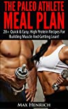 The Paleo Athlete Meal Plan: 28+ Quick & Easy, High Protein Meals For Building Muscle And Staying Lean!