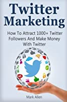 Twitter Marketing: How To Attract 1000+ Twitter Followers And Make Money With Twitter Front Cover