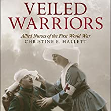 Veiled Warriors: Allied Nurses of the First World War (       UNABRIDGED) by Christine E. Hallett Narrated by Elizabeth Jasicki