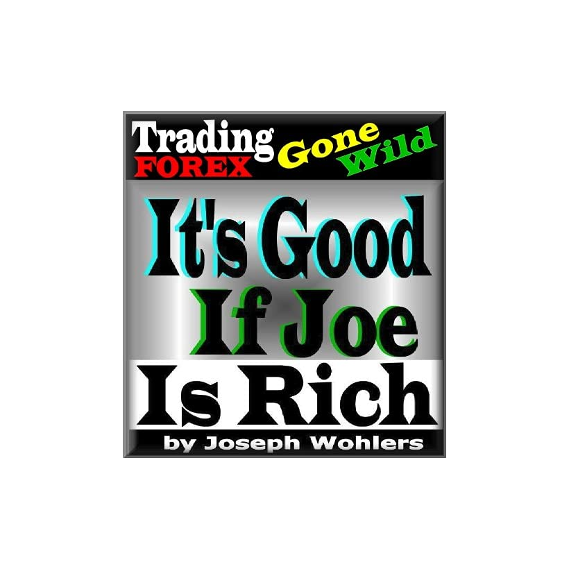 Trading FOREX Gone Wild / Its Good if Joe is Rich Joseph Wohlers