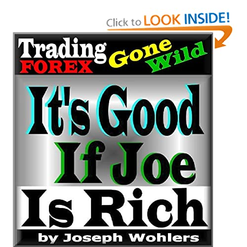 Trading FOREX Gone Wild! / Its Good if Joe is Rich: Joseph Wohlers