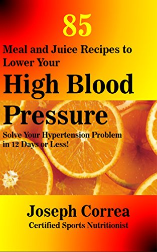 85 Meal and Juice Recipes to Lower Your High Blood Pressure: Solve Your Hypertension Problem in 12 Days or Less! by Joseph Correa (Certified Sports Nutritionist)