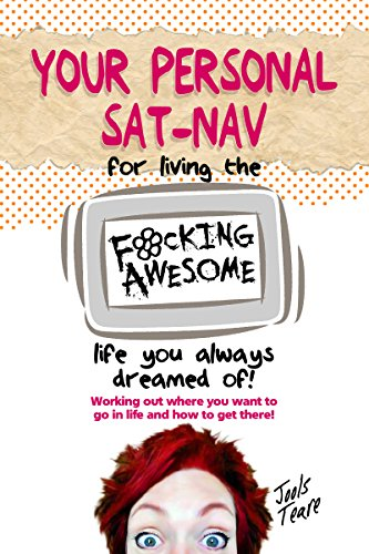 Your Personal Sat Nav For Living The Fucking Awesome Live You Always Dreamed Of: working out where you want to go in life and how to get there