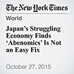 Japan's Struggling Economy Finds 'Abenomics' Is Not an Easy Fix | Jonathan Soble
