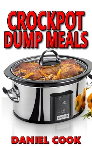 Crockpot Dump Meals: Delicious Dump Meals, Dump Dinners Recipes For Busy People (crock pot dump meals, crockpot dump dinners, dump dinners) (Volume 1) (Daniel Cook compare prices)