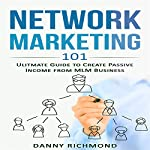 Network Marketing 101: Ultimate Guide to Create Passive Income from MLM Business | Danny Richmond