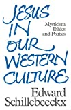 Jesus in Our Western Culture: Mysticism, Ethics and Politics (0334020980) by Schillebeeckx, Edward