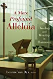 A More Profound Alleluia: Theology and Worship in Harmony (Calvin Institute of Christian Worship Liturgical Studies)