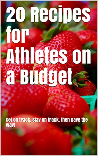 20 Recipes For Athletes On A Budget: Get On Track, Stay On Track, Then Pave The Way!