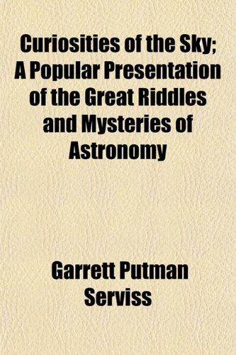 Curiosities of the Sky; A Popular Presentation of the Great Riddles and Mysteries of Astronomy