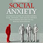 Social Anxiety: Ultimate Guide to Overcoming Fear, Shyness, and Social Phobia to Achieve Success in All Social Situations | Angel Greene