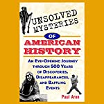 Unsolved Mysteries of American History: An Eye-Opening Journey through 500 Years of Discoveries, Disappearances, and Baffling Events | Paul Aron