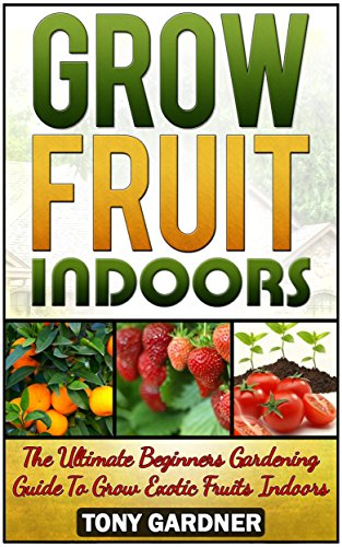 Free Kindle Book : Grow Fruit Indoors: The Ultimate Beginners Gardening Guide To Grow Exotic Fruits Indoors (grow fruit indoors, grow fruit trees, grow fruits indoors for beginners)