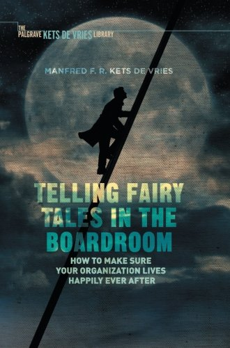 Telling Fairy Tales in the Boardroom: How to Make Sure Your Organization Lives Happily Ever After (INSEAD Business Press)
