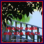 Healthy Anger and Your Health: Using Healthy Emotions to Heal Your Body | William G. DeFoore