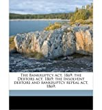 img - for The Bankruptcy ACT, 1869; The Debtors ACT, 1869; The Insolvent Debtors and Bankruptcy Repeal ACT, 1869; (Paperback) - Common book / textbook / text book