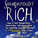 Serendipitously Rich: How to Get Delightfully, Delectably, Deliciously Rich (or Anything Else You Want) in 7 Ridiculously Easy Steps Audiobook by Madeleine Kay Narrated by Madeleine Kay, Peter Ganim