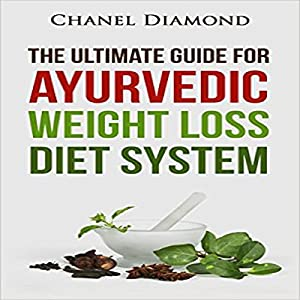 Ayurveda: The Ultimate Guide for Ayurvedic Weight Loss Diet System Audiobook