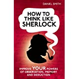 How to think like Sherlock: Improve Your Powers of Observation, Memory and Deductionby Daniel Smith