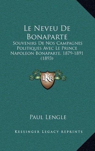 Le Neveu de Bonaparte: Souvenirs de Nos Campagnes Politiques Avec Le Prince Napoleon Bonaparte, 1879-1891 (1893)