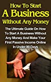 How To Start A Business Without Any Money: How To Start A Business Without Any Money On The Internet And How To Make Your First Passive Income In Less ... Days! (How To Start A Business From Home)