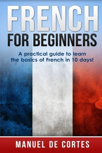 French For Beginners: A Practical Guide to Learn the Basics of French in 10 Days (Spanish French Italian compare prices)