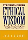 Strengthening Ethical Wisdom: Tools for Transforming Your Health Care Organization 1st (first) Edition by Jack A. Gilbert, EdD, FACHE published by American Hospital Association (2007)