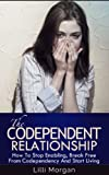 The Codependent Relationship: How To Stop Enabling, Break Free From Codependency And Start Living (Codependency, Codependent)