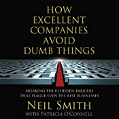 How Excellent Companies Avoid Dumb Things: Breaking the 8 Hidden Barriers that Plague Even the Best Businesses | [Neil Smith, Patricia O'Connell]