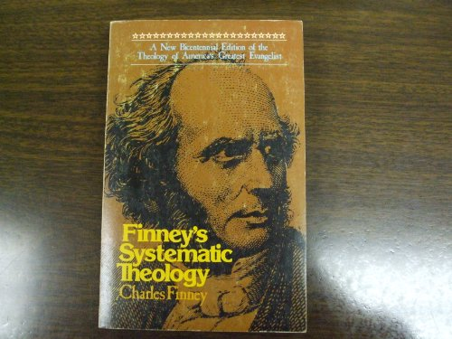 Finney's Systematic Theology A New Bicentennial Edition of the Theology of America's Greatest Evangelist, Charles G. Finney