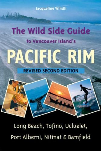 The Wild Side Guide to Vancouver Island's Pacific Rim, Revised Second Edition: Long Beach, Tofino, ucluelet, Port Alberni, Nitinat & Bamfield