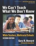 We Can't Teach What We Don't Know: White Teachers, Multicultural Schools, Second Edition