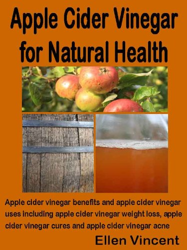 Apple Cider Vinegar for Natural Health: Apple cider vinegar benefits and apple cider vinegar uses including apple cider vinegar weight loss, apple cider vinegar cures and apple cid