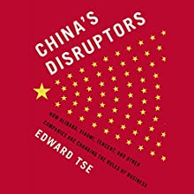 China's Disruptors: How Alibaba, Xiaomi, TenCent, and Other Companies Are Changing the Rules of Business (       UNABRIDGED) by Edward Tse Narrated by Arthur Morey
