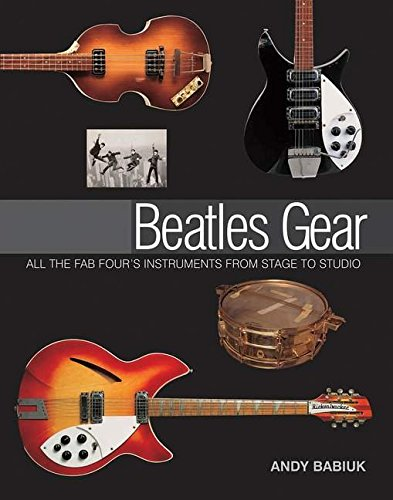 Andy Babiuk: Beatles Gear - All the Fab Four's Instruments from Stage to Studio