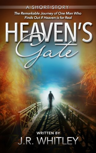 J.R. Whitley - Heaven's Gate - The Remarkable Journey of One Man Who Finds Out if Heaven is for Real (New Fiction Books Book 1)
