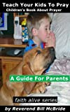 Kids Book About God: A Childrens Book About Prayer, A Guide For Parents  About Children and Prayer (Faith Alive)
