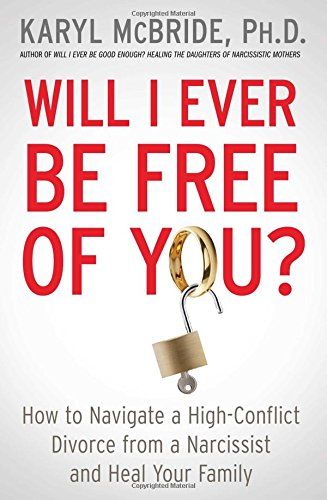 Will I Ever Be Free of You?: How to Navigate a High-Conflict Divorce from a Narcissist and Heal Your Family